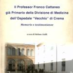 """Il professor Franco Cattaneo già primario della Divisione di Medicina dell'Ospedale """"Vecchio"""" di Crema. Memorie e testimonianze"""